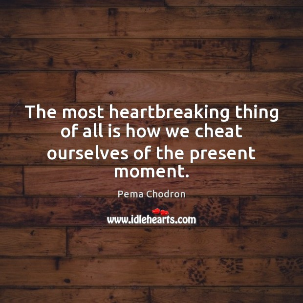 Image, The most heartbreaking thing of all is how we cheat ourselves of the present moment.