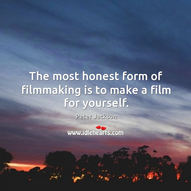 The most honest form of filmmaking is to make a film for yourself. Peter Jackson Picture Quote