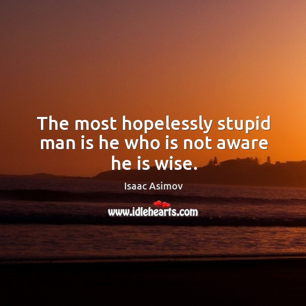 Image, The most hopelessly stupid man is he who is not aware he is wise.