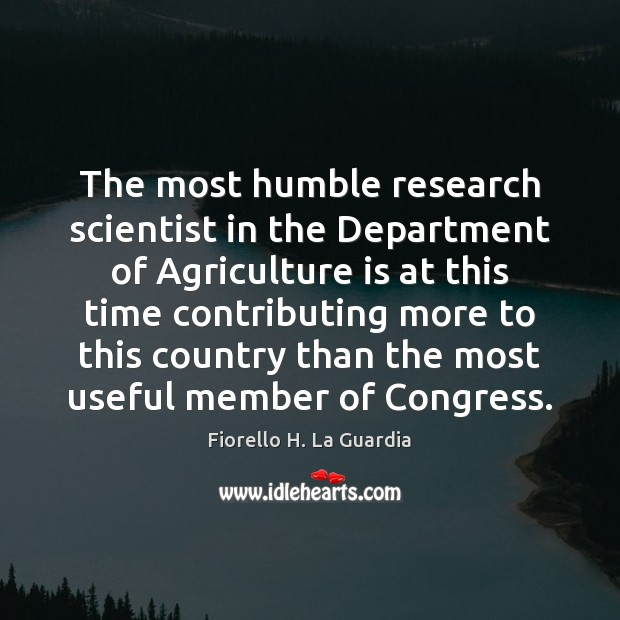 The most humble research scientist in the Department of Agriculture is at Agriculture Quotes Image