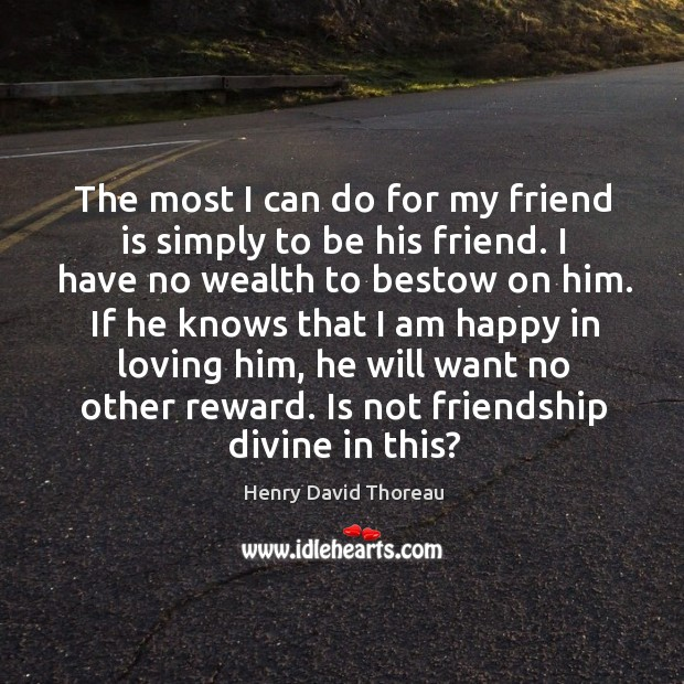 The most I can do for my friend is simply to be his friend. I have no wealth to bestow on him. Image