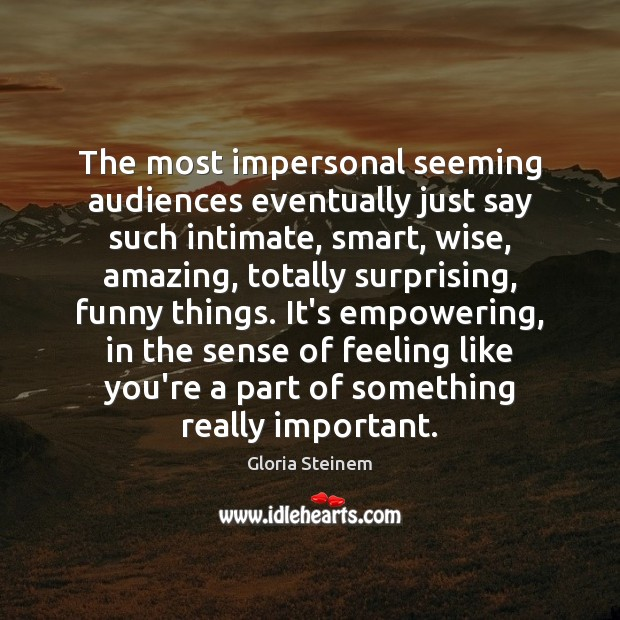 The most impersonal seeming audiences eventually just say such intimate, smart, wise, Gloria Steinem Picture Quote