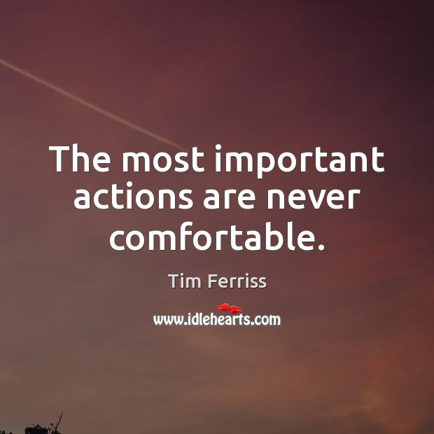 The most important actions are never comfortable. Tim Ferriss Picture Quote