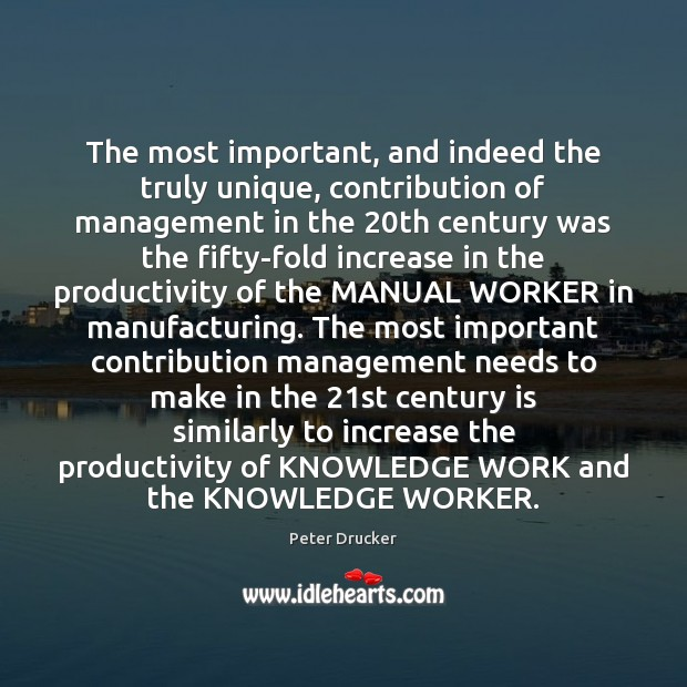 The most important, and indeed the truly unique, contribution of management in Peter Drucker Picture Quote