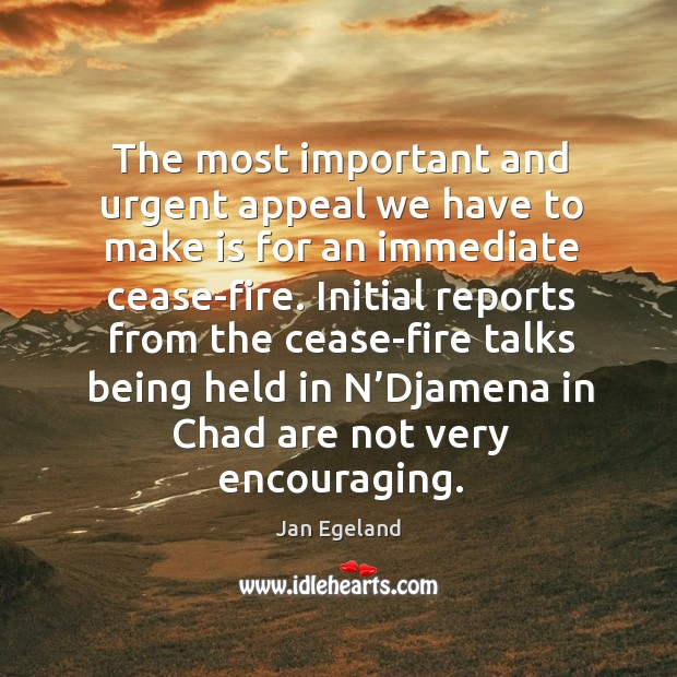 The most important and urgent appeal we have to make is for an immediate cease-fire. Jan Egeland Picture Quote