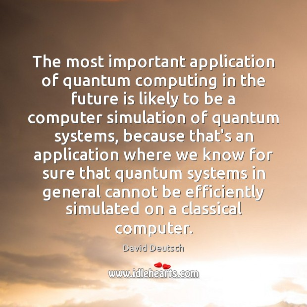 The most important application of quantum computing in the future is likely David Deutsch Picture Quote