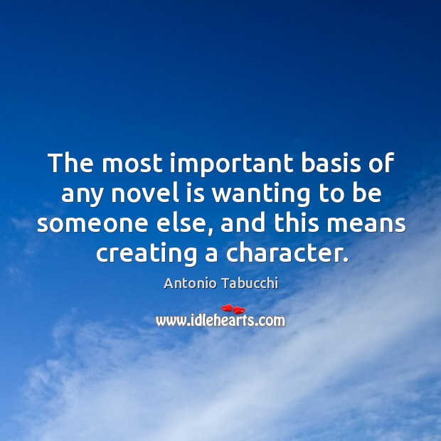The most important basis of any novel is wanting to be someone else, and this means creating a character. Antonio Tabucchi Picture Quote