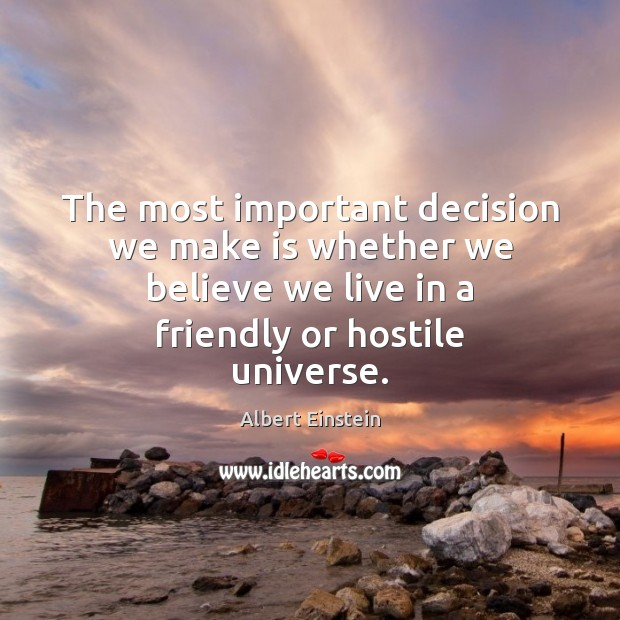 The most important decision we make is whether we believe we live Albert Einstein Picture Quote