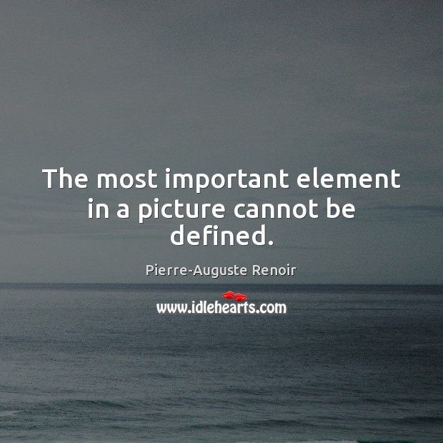 The most important element in a picture cannot be defined. Pierre-Auguste Renoir Picture Quote