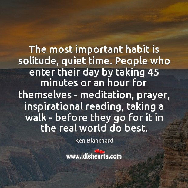 The most important habit is solitude, quiet time. People who enter their Image