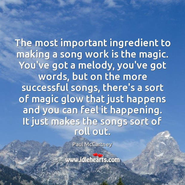 The most important ingredient to making a song work is the magic. Paul McCartney Picture Quote