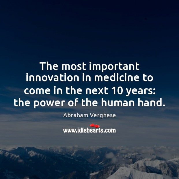 The most important innovation in medicine to come in the next 10 years: Abraham Verghese Picture Quote