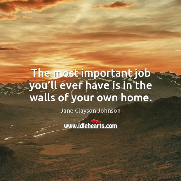 The most important job you'll ever have is in the walls of your own home. Image