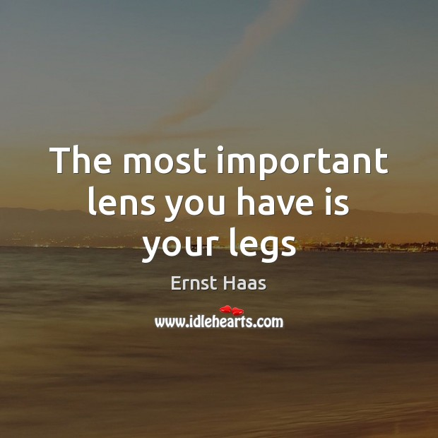 The most important lens you have is your legs Ernst Haas Picture Quote