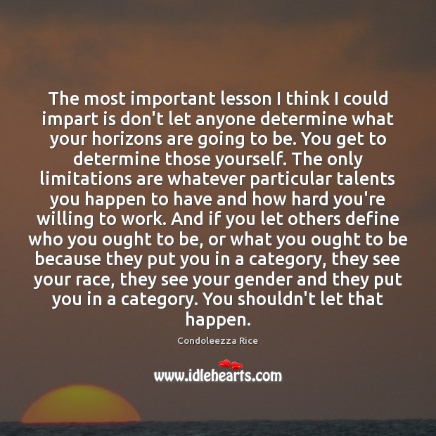 The most important lesson I think I could impart is don't let Condoleezza Rice Picture Quote