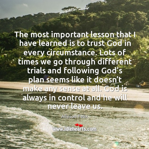 The most important lesson that I have learned is to trust God in every circumstance. Image