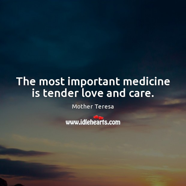 Image, The most important medicine is tender love and care.