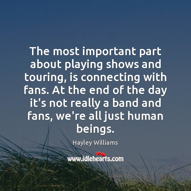 The most important part about playing shows and touring, is connecting with Hayley Williams Picture Quote