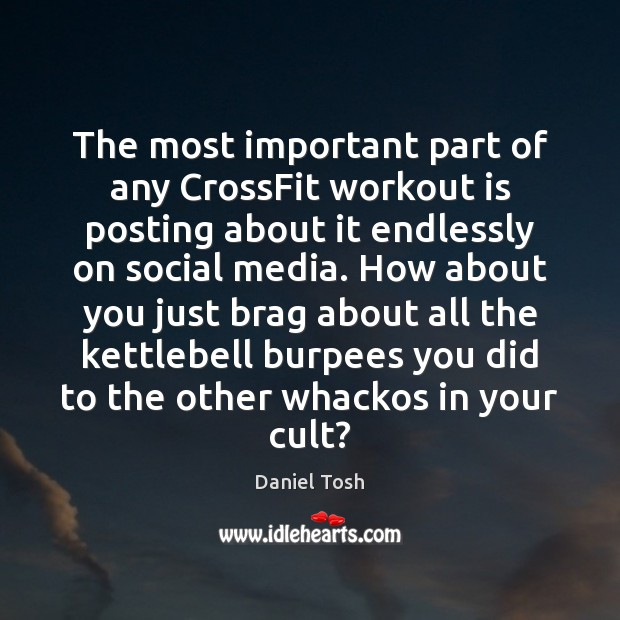 The most important part of any CrossFit workout is posting about it Daniel Tosh Picture Quote