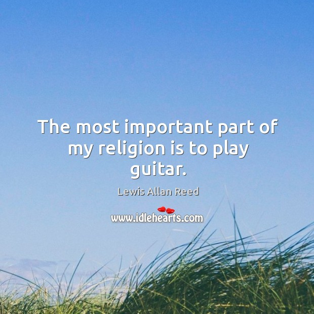 The most important part of my religion is to play guitar. Lewis Allan Reed Picture Quote
