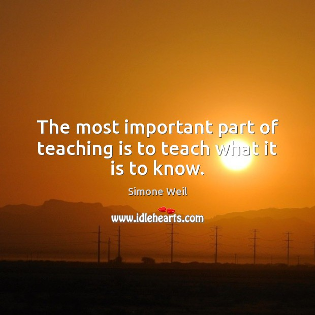 The most important part of teaching is to teach what it is to know. Teaching Quotes Image