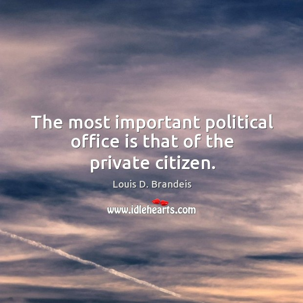 The most important political office is that of the private citizen. Image