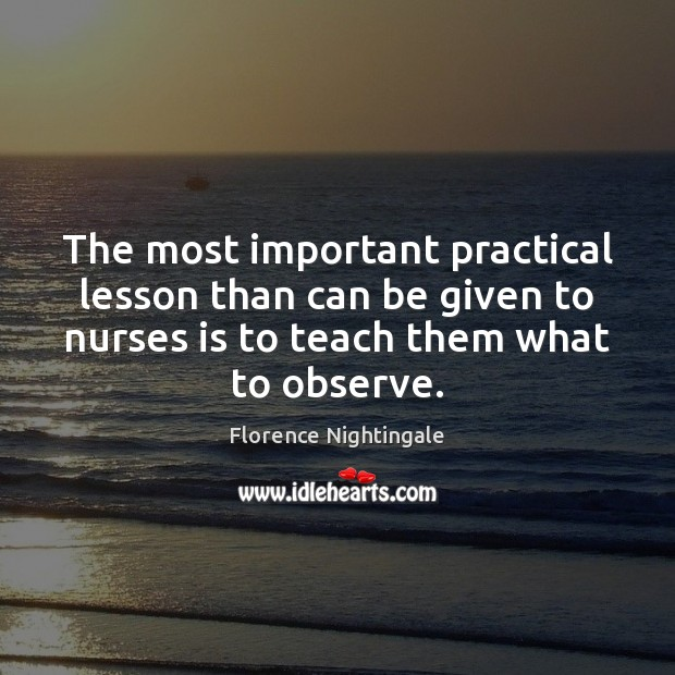 The most important practical lesson than can be given to nurses is Florence Nightingale Picture Quote
