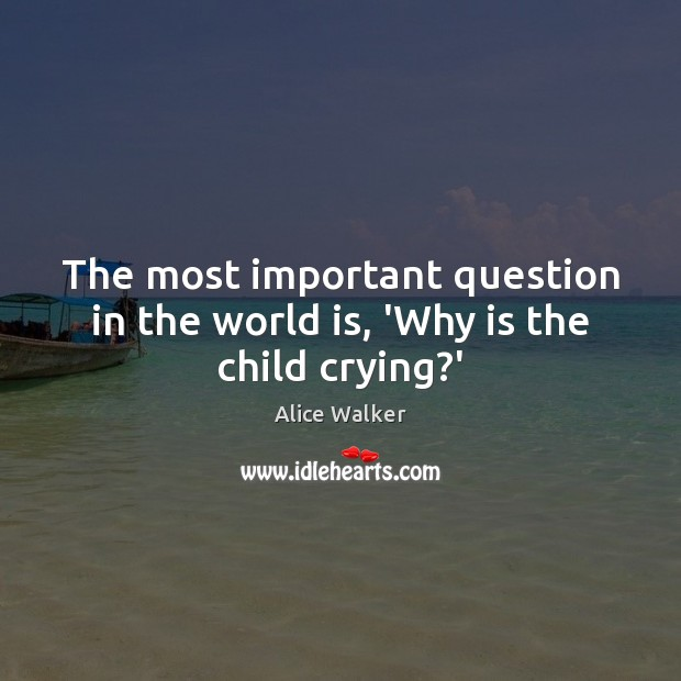 The most important question in the world is, 'Why is the child crying?' World Quotes Image