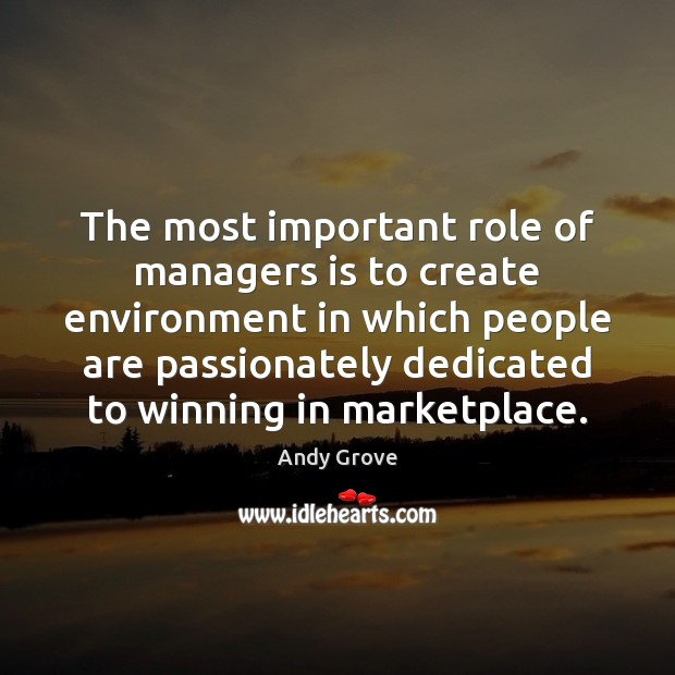 The most important role of managers is to create environment in which Andy Grove Picture Quote