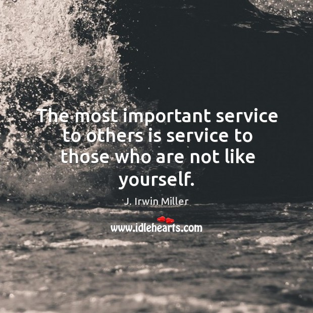 The most important service to others is service to those who are not like yourself. J. Irwin Miller Picture Quote