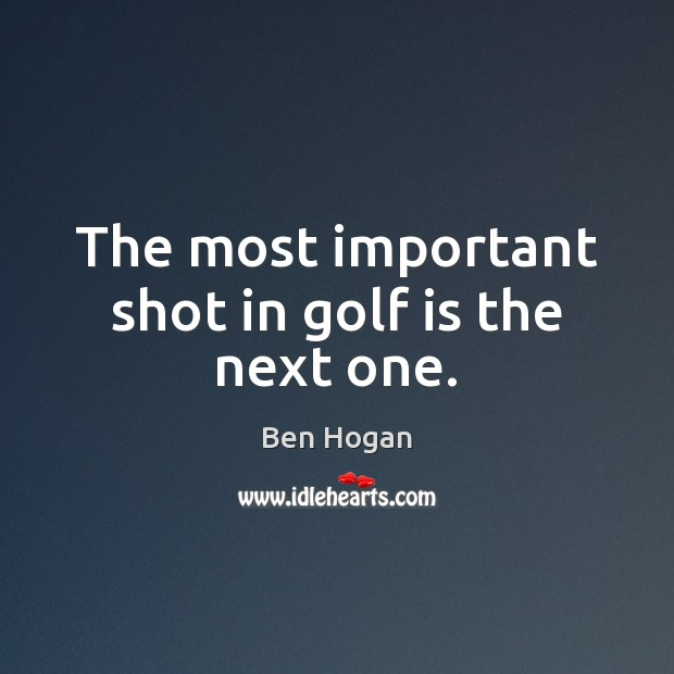 Image, The most important shot in golf is the next one.