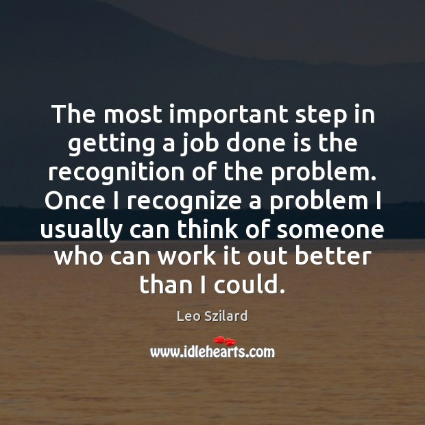 The most important step in getting a job done is the recognition Leo Szilard Picture Quote