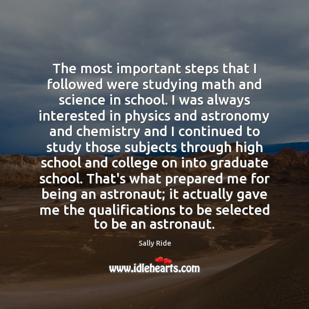 The most important steps that I followed were studying math and science Sally Ride Picture Quote