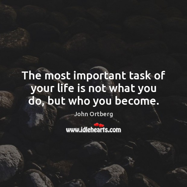 The most important task of your life is not what you do, but who you become. John Ortberg Picture Quote