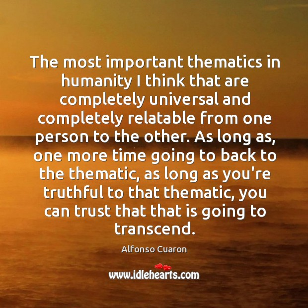The most important thematics in humanity I think that are completely universal Alfonso Cuaron Picture Quote