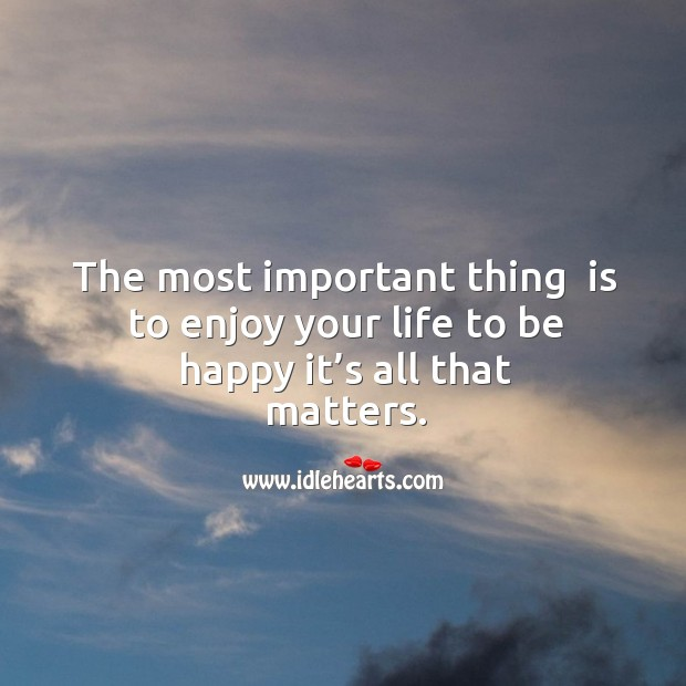 The most important thing  is to enjoy your life to be happy it's all that matters. Image