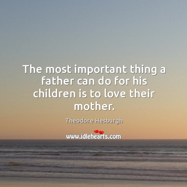 The most important thing a father can do for his children is to love their mother. Theodore Hesburgh Picture Quote