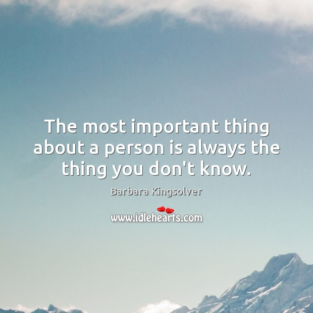 The most important thing about a person is always the thing you don't know. Barbara Kingsolver Picture Quote