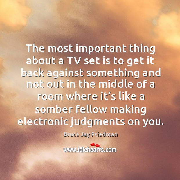 The most important thing about a tv set is to get it back against something and not out in the Image