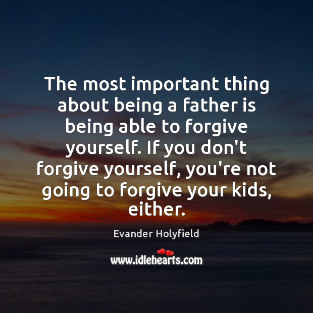The most important thing about being a father is being able to Forgive Yourself Quotes Image