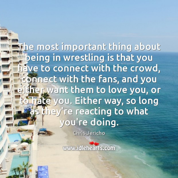 The most important thing about being in wrestling is that you have Chris Jericho Picture Quote