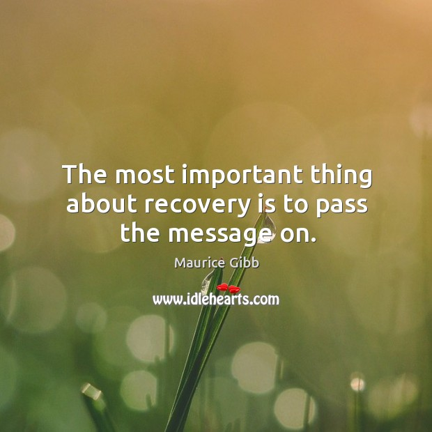 The most important thing about recovery is to pass the message on. Maurice Gibb Picture Quote