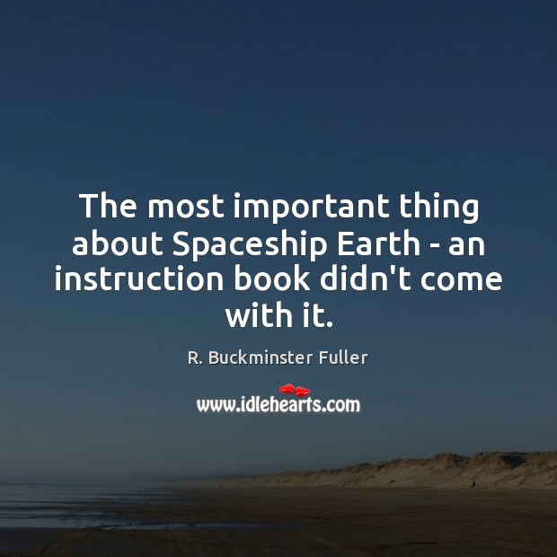 The most important thing about Spaceship Earth – an instruction book didn't come with it. R. Buckminster Fuller Picture Quote