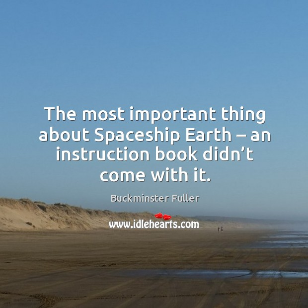 The most important thing about spaceship earth – an instruction book didn't come with it. Buckminster Fuller Picture Quote