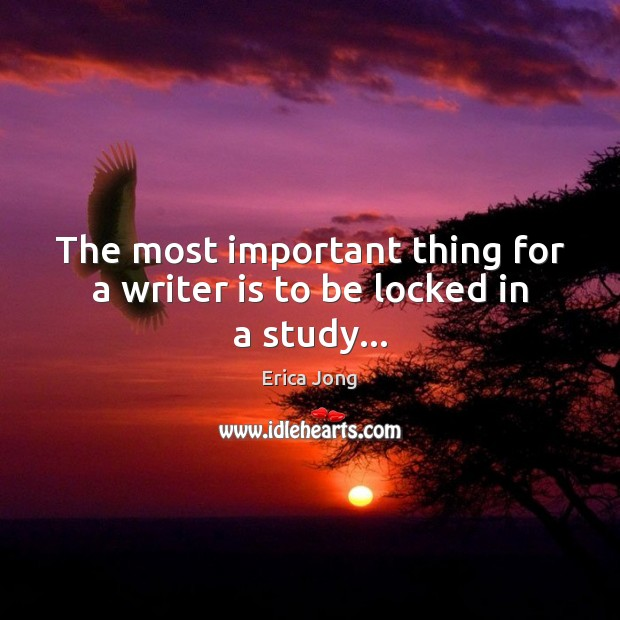 The most important thing for a writer is to be locked in a study… Erica Jong Picture Quote