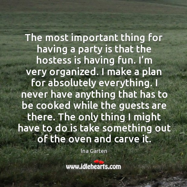 The most important thing for having a party is that the hostess is having fun. I'm very organized. Ina Garten Picture Quote