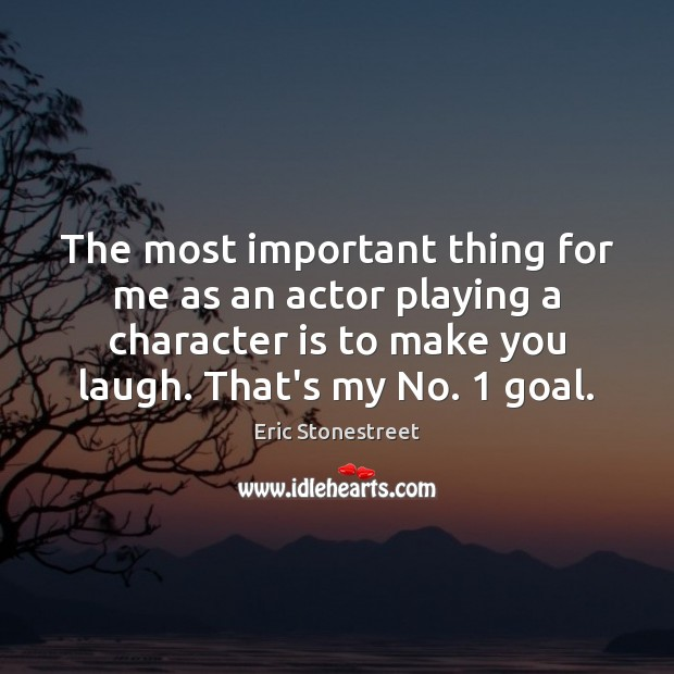 The most important thing for me as an actor playing a character Character Quotes