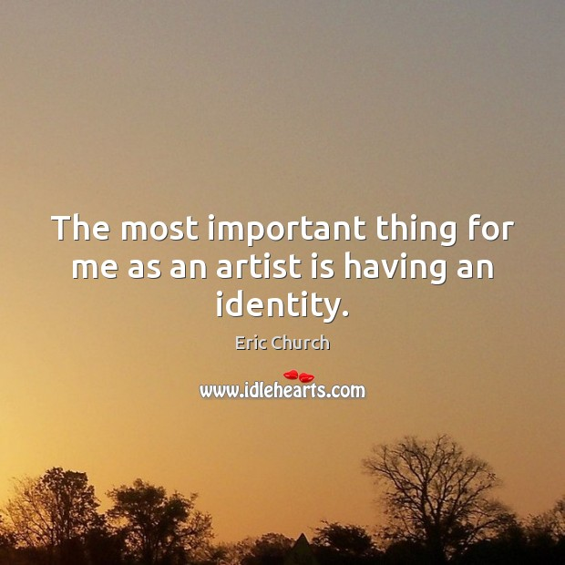 The most important thing for me as an artist is having an identity. Eric Church Picture Quote