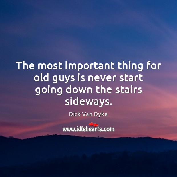The most important thing for old guys is never start going down the stairs sideways. Image