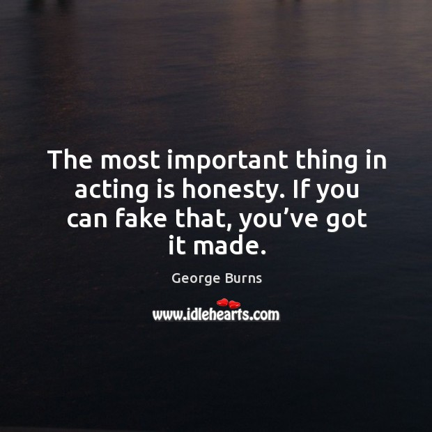 Image, The most important thing in acting is honesty. If you can fake that, you've got it made.
